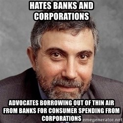 Krugman - Hates banks and corporations Advocates borrowing out of thin air from banks for consumer spending from corporations