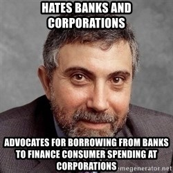 Krugman - Hates banks and corporations advocates for borrowing from banks to finance consumer spending at corporations