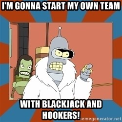 Blackjack and hookers bender - I'm gonna start my own team With Blackjack and Hookers!