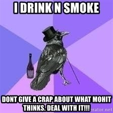 Heincrow - I drink n smoke  Dont give a crap about what Mohit thinks. Deal with it!!!