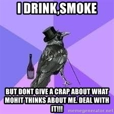 Heincrow - I drink,smoke But dont give a crap about what Mohit thinks about me. Deal with it!!!