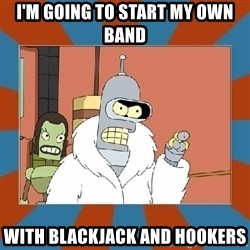 Blackjack and hookers bender - I'm going to start my own band with blackjack and hookers