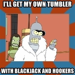 Blackjack and hookers bender - I'll get my own tumbler with blackjack and hookers