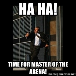 HaHa! Time for X ! - HA HA! Time for Master of the Arena!