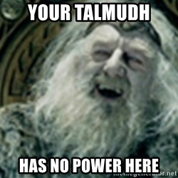 you have no power here - Your Talmudh  HAS no power here