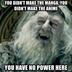 you have no power here - you didn't make the manga, you didn't make the anime you have no power here