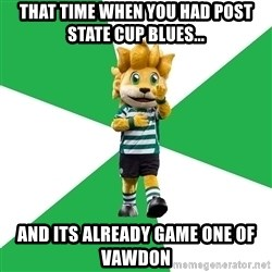 sporting - that time when you had post state cup blues... and its already game one of vawdon