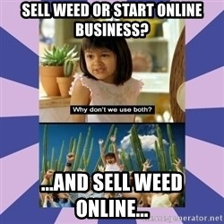 Why don't we use both girl - Sell weed or start online business? ...and sell weed online...