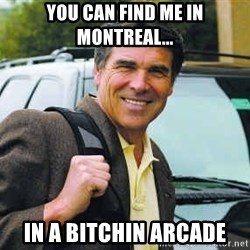 Rick Perry - You can find me in Montreal... in a bitchin arcade