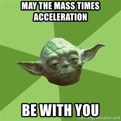 Advice Yoda Gives - may the mass times acceleration  be with you
