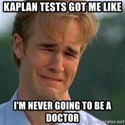 Crying Dawson - kaplan tests got me like i'm never going to be a doctor