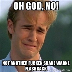 Crying Dawson - oh god, no! not another fucken shane warne flashback