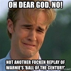 Crying Dawson - oh dear god, no! not another fucken replay of warnie's 'ball of the century'