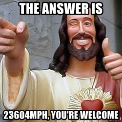 Hippie Jesus - The answer is 23604mph, you're welcome