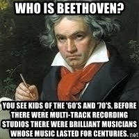 beethoven - Who Is Beethoven? You see kids of the '60's and '70's, before there were multi-track recording studios there were brilliant musicians whose music lasted for centuries.