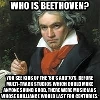 beethoven - Who is Beethoven? You see kids of the '60's and'70's, before multi-track studios which could make anyone sound good, there were musicians whose brilliance would last for centuries.