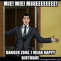 Archer Birthday Boy - Mie! Mie! Miiieeeeeeee! Danger zone. I mean happy birthday.