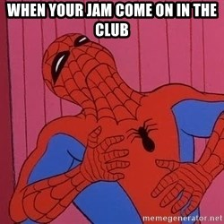 Spidermantripping - when your jam come on in the club