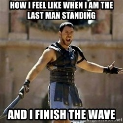 GLADIATOR - how I feel like when i am the last man standing and i finish the wave