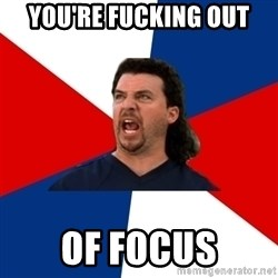 kenny powers - you're fucking out of focus