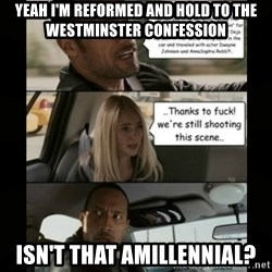 The Rock Driving Meme - Yeah I'm reformed and hold to the Westminster Confession Isn't that Amillennial?