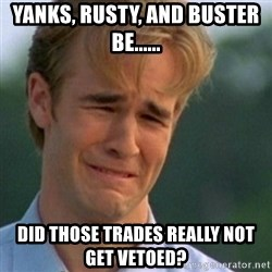 Crying Dawson - Yanks, Rusty, and Buster Be...... Did those trades really not get vetoed?