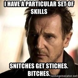 Liam Neeson meme - I HAVE A PARTICULAR SET OF SKILLS SNITCHES GET STICHES. BITCHES.