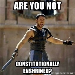 GLADIATOR - Are you not constitutionally enshrined?