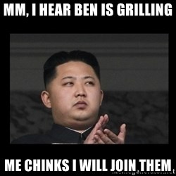 Kim Jong-hungry - Mm, I hear Ben is grilling Me chinks I will join them