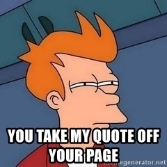 Fry squint -                                                                                              you take my quote off your page