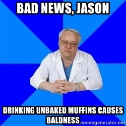 doctor_atypical - Bad news, Jason Drinking unbaked muffins causes baldness