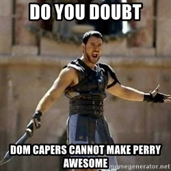 GLADIATOR - Do you doubt Dom Capers cannot make Perry Awesome