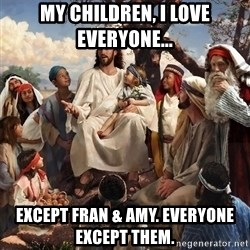 storytime jesus - My children, I love everyone... except Fran & Amy. Everyone except them.