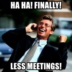 HaHa! Business! Guy! - Ha ha! Finally! Less meetings!