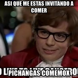 I too like to live dangerously - asi que me estas invitando a comer pichangas comemox