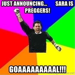 cool_goalkeeper - JUST ANNOUNCING...        SARA IS PREGGERS! GOAAAAAAAAAL!!!