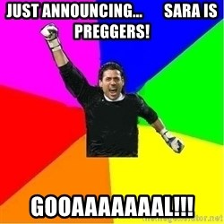 cool_goalkeeper - JUST ANNOUNCING...       SARA IS PREGGERS! GOOAAAAAAAL!!!