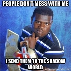 yugioh - PEOPLE DON'T MESS WITH ME I SEND THEM TO THE SHADOW WORLD