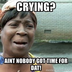 nobody got time fo dat - Crying? Aint nobody got time for dat!