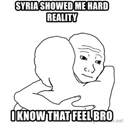 I know that feel bro blank - syria showed me hard reality I know that feel bro
