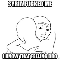 I know that feel bro blank - Syria fucked me i know that feeling bro