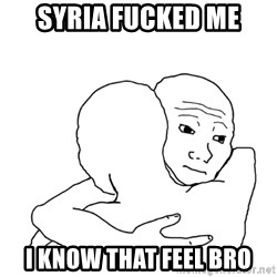 I know that feel bro blank - Syria fucked me i know that feel bro