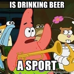 Patrick:Is mayonnaise an instrument? - Is drinking beer a sport