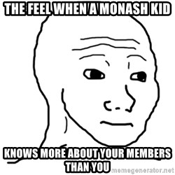 That Feel Guy - The feel when a Monash kid knows more about your members than you