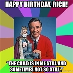 """mr rogers  - HAPPY BIRTHDAY, Rich! """"The child is in me still and sometimes not so still."""""""