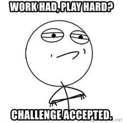 Challenge Accepted HD 1 - work had, play hard? challenge accepted.