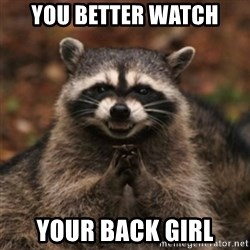 evil raccoon - YOU BETTER WATCH YOUR BACK GIRL