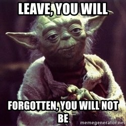 Yoda - Leave, you will Forgotten, you will not be