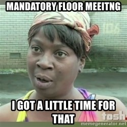 Everybody got time for that - mandatory floor meeitng i got a little time for that