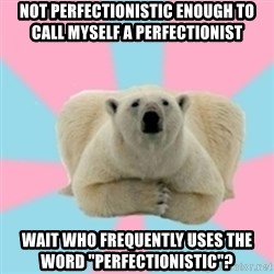 "Perfection Polar Bear - NOT PERFECTIONISTIC ENOUGH TO CALL MYSELF A PERFECTIONIST WAIT WHO FREQUENTLY USES THE WORD ""PERFECTIONISTIC""?"